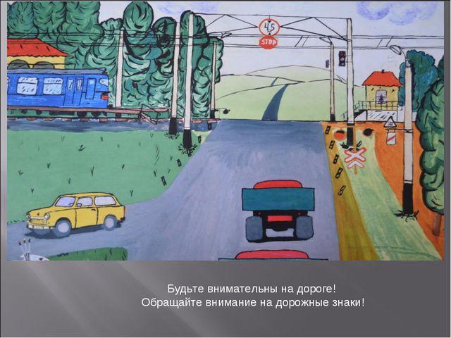 Будьте внимательны на дороге! Обращайте внимание на дорожные знаки!