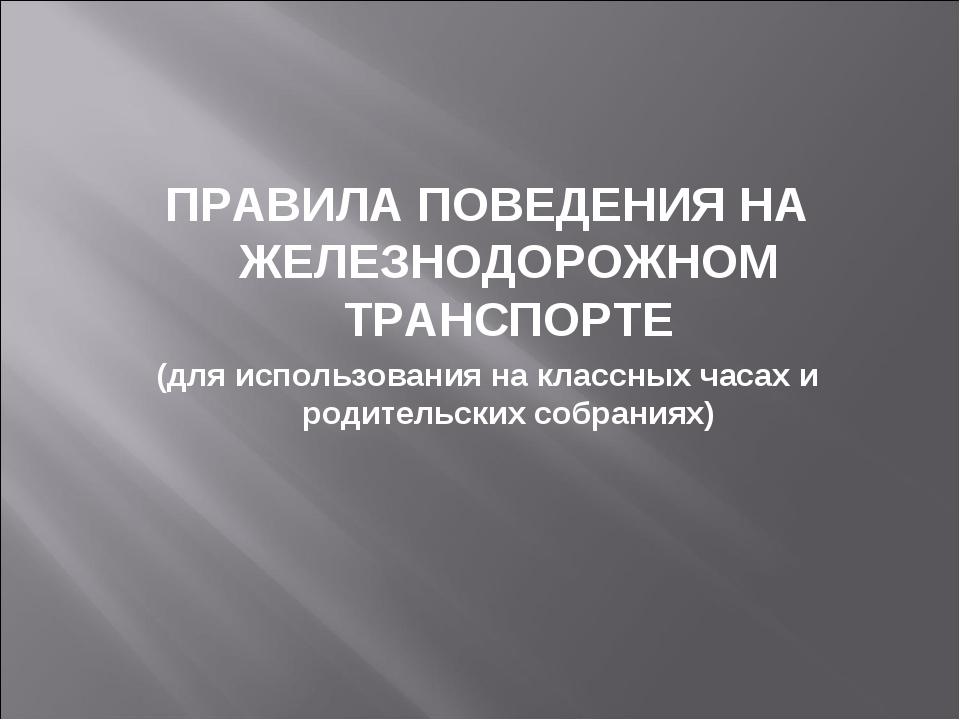 ПРАВИЛА ПОВЕДЕНИЯ НА ЖЕЛЕЗНОДОРОЖНОМ ТРАНСПОРТЕ (для использования на классны...