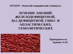 . КГБПОУ «Канский медицинский техникум» ЛЕЧЕНИЕ АНЕМИЙ: ЖЕЛЕЗОДЕФИЦИТНОЙ, В12