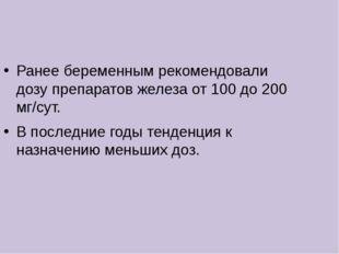 Ранее беременным рекомендовали дозу препаратов железа от 100 до 200 мг/сут. В