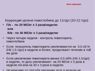 Фаза коррекции Коррекция уровня гемоглобина до 11г/дл (10-12 г/дл) П/к - по