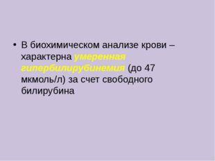 В биохимическом анализе крови – характерна умеренная гипербилирубинемия (до 4