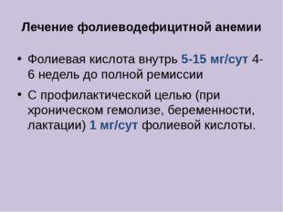 Лечение фолиеводефицитной анемии Фолиевая кислота внутрь 5-15 мг/сут 4-6 неде