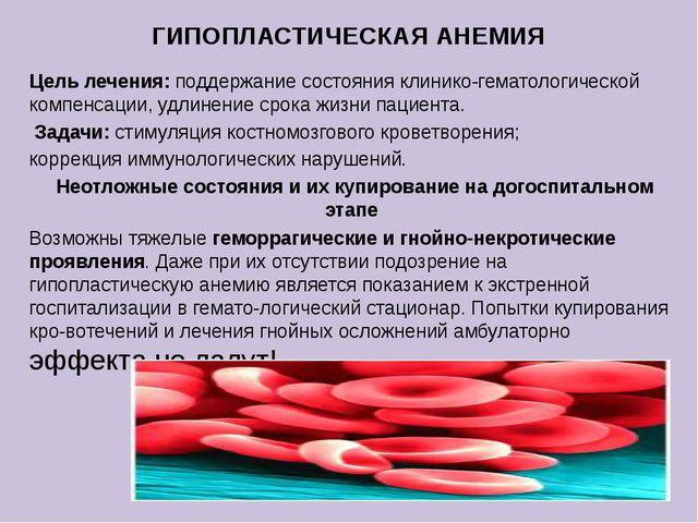 ГИПОПЛАСТИЧЕСКАЯ АНЕМИЯ Цель лечения: поддержание состояния клинико-гематолог...