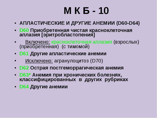 М К Б - 10 АПЛАСТИЧЕСКИЕ И ДРУГИЕ АНЕМИИ (D60-D64) D60 Приобретенная чистая к...