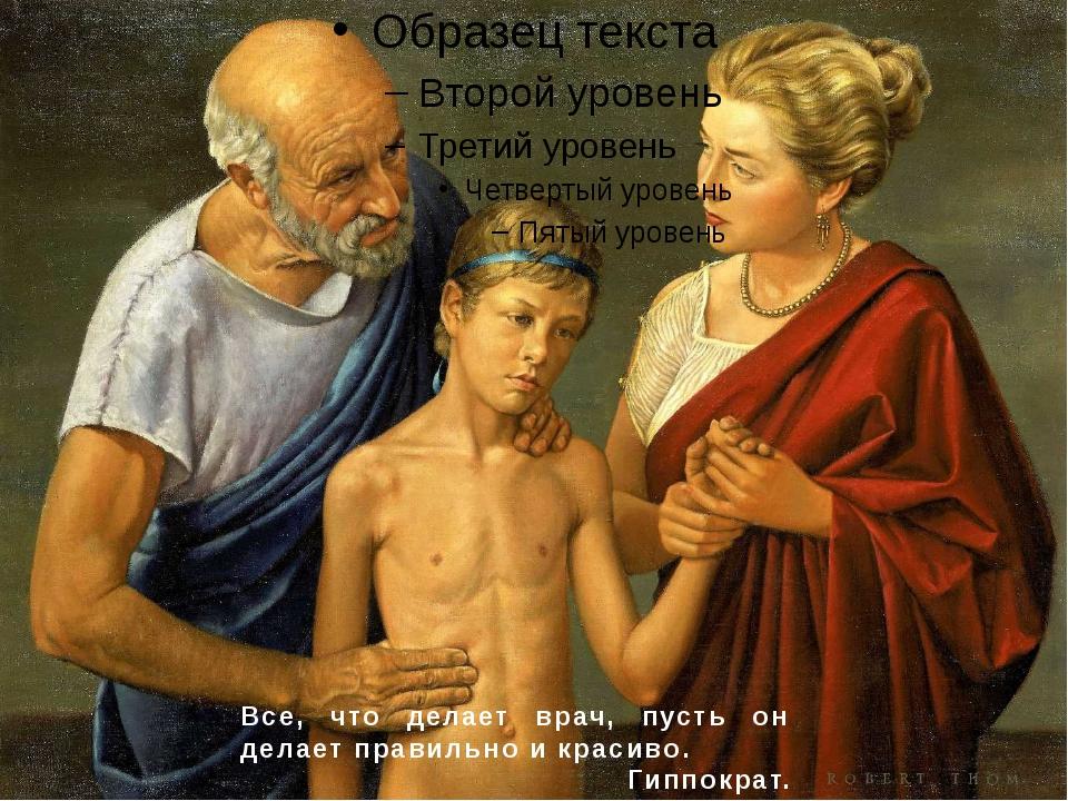 Все, что делает врач, пусть он делает правильно и красиво. Гиппократ.