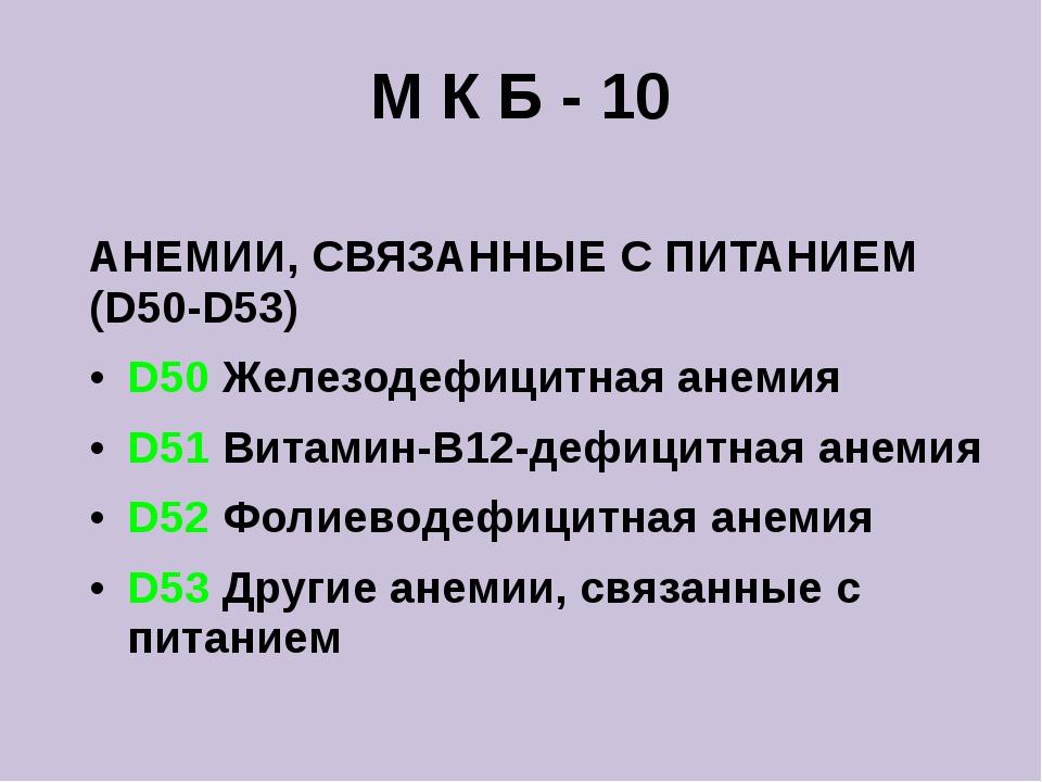М К Б - 10 АНЕМИИ, СВЯЗАННЫЕ С ПИТАНИЕМ (D50-D53) D50 Железодефицитная анемия...