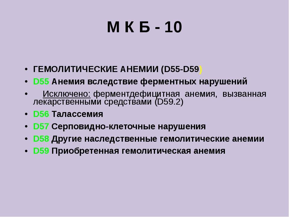 М К Б - 10 ГЕМОЛИТИЧЕСКИЕ АНЕМИИ (D55-D59) D55 Анемия вследствие ферментных н...