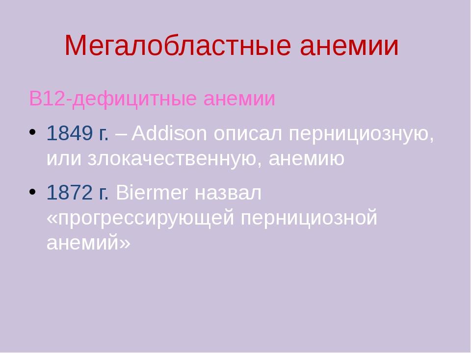 Мегалобластные анемии В12-дефицитные анемии 1849 г. – Addison описал перницио...