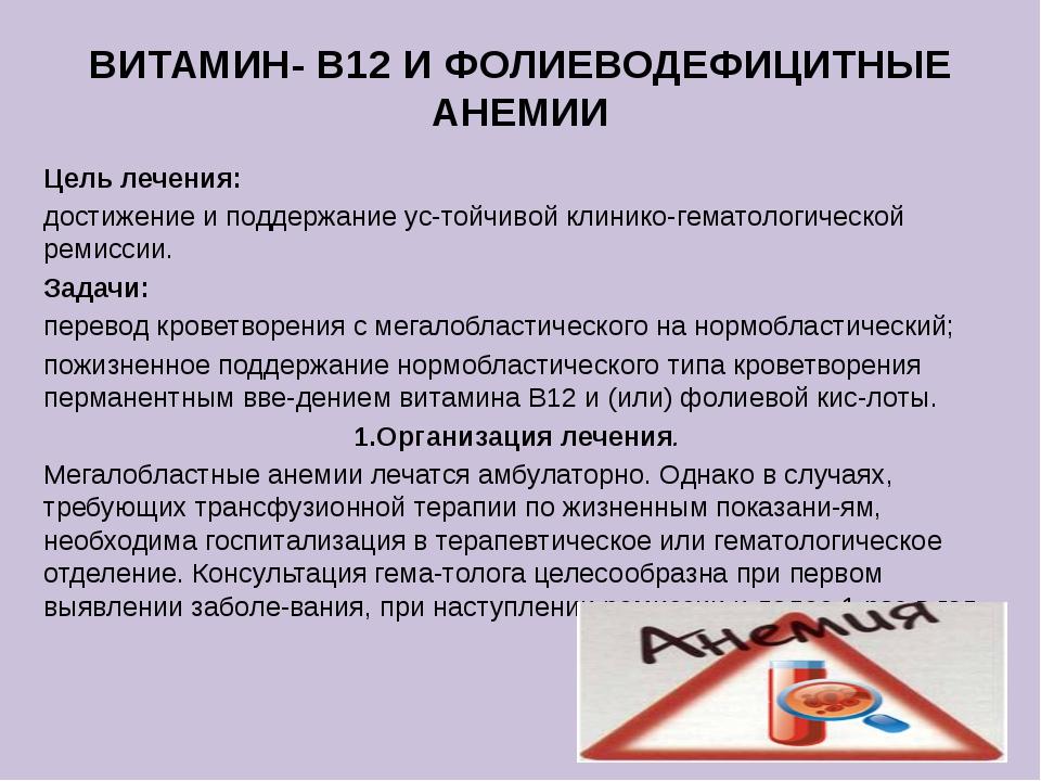 ВИТАМИН- В12 И ФОЛИЕВОДЕФИЦИТНЫЕ АНЕМИИ Цель лечения: достижение и поддержани...