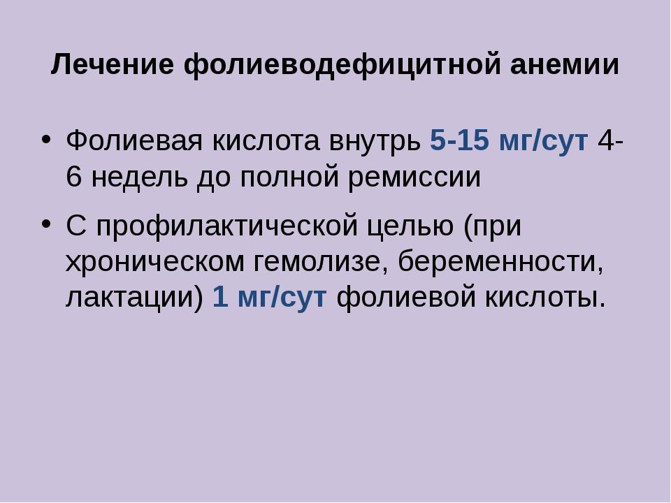 Лечение фолиеводефицитной анемии Фолиевая кислота внутрь 5-15 мг/сут 4-6 неде...