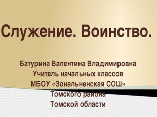 Служение. Воинство. Батурина Валентина Владимировна Учитель начальных классов