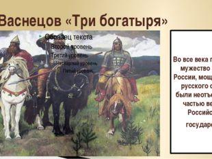 В. Васнецов «Три богатыря» Во все века героизм и мужество воинов России, мощь