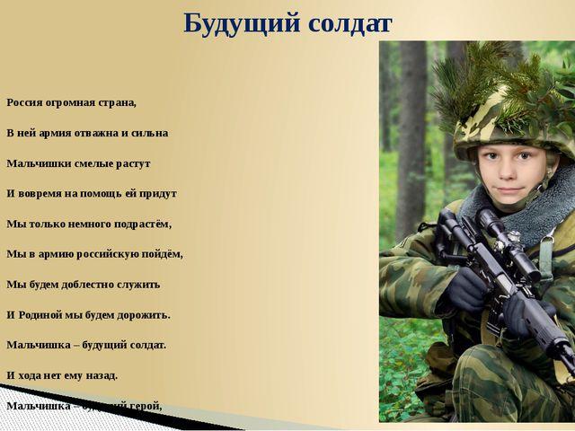 Россия огромная страна, В ней армия отважна и сильна Мальчишки смелые растут...