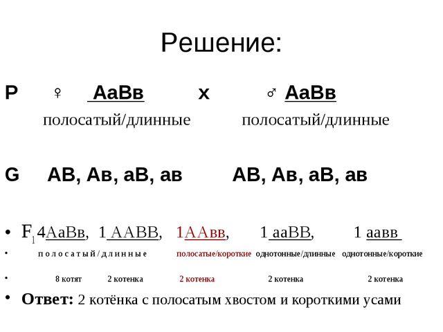 Решение: Р ♀ АаВв х ♂ АаВв полосатый/длинные полосатый/длинные G АВ, Ав, аВ,...