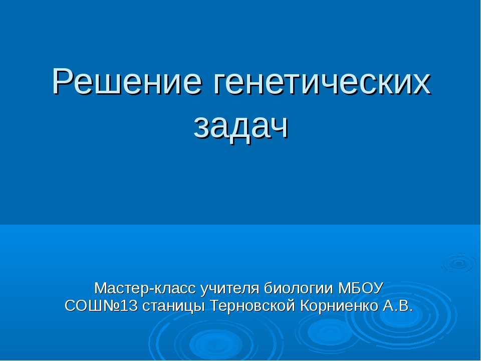 Решение генетических задач Мастер-класс учителя биологии МБОУ СОШ№13 станицы...