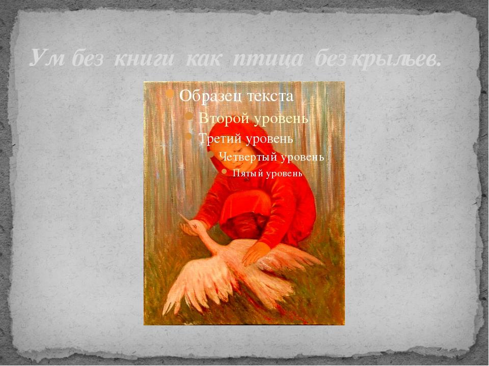 Ум без книги как птица без крыльев.