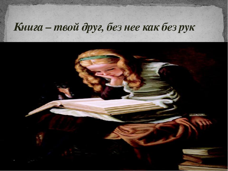 Книга – твой друг, без нее как без рук