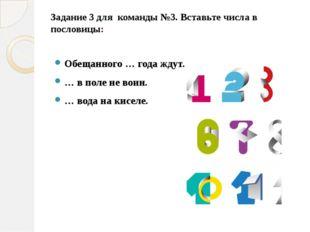Задание 3 для  команды №3. Вставьте числа в пословицы:  Обещанного … года жд