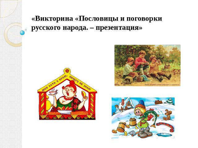 «Викторина «Пословицы и поговорки русского народа. – презентация»