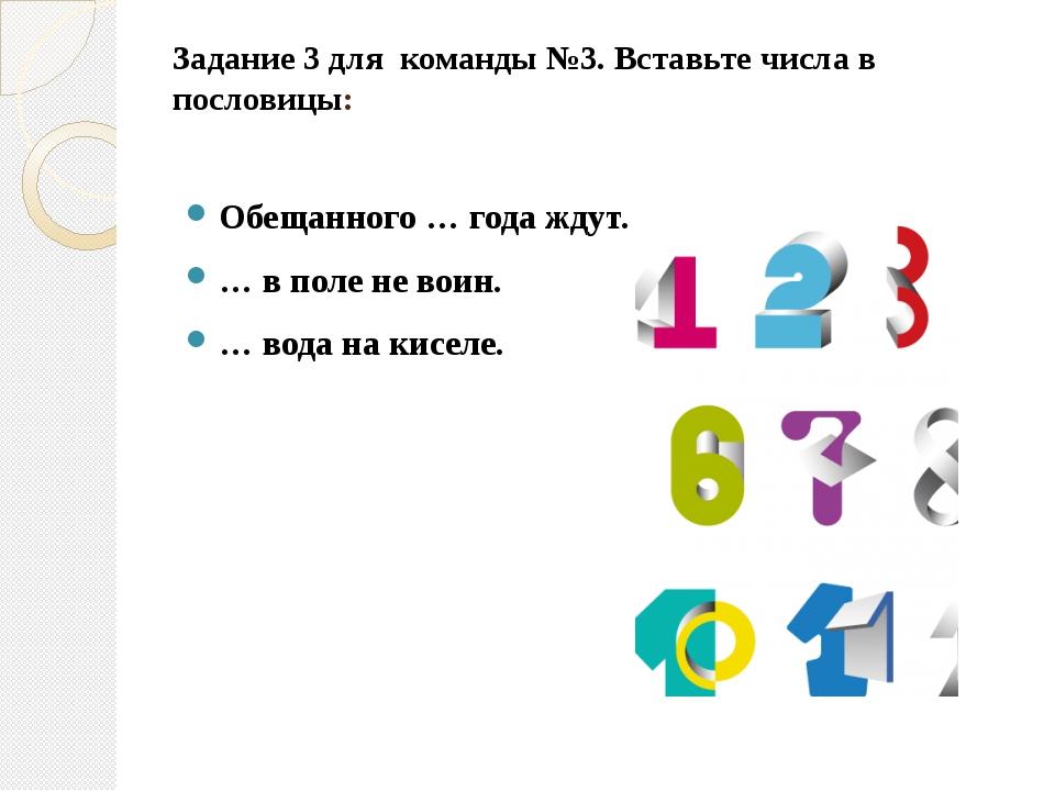 Задание 3 для  команды №3. Вставьте числа в пословицы:  Обещанного … года жд...