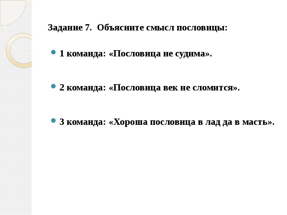 Задание 7.  Объясните смысл пословицы: 1 команда: «Пословица не судима»....