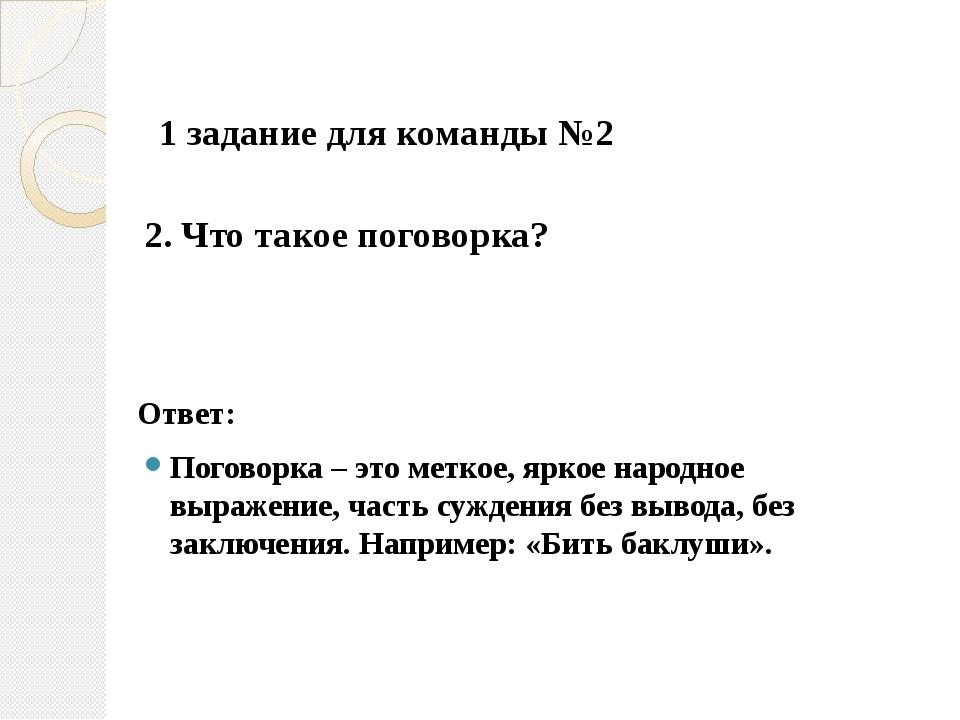 2. Что такое поговорка?  Ответ: Поговорка – это меткое, яркое народное выр...