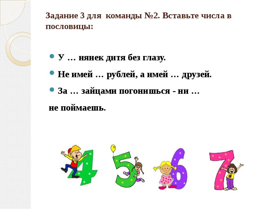 Задание 3 для  команды №2. Вставьте числа в пословицы:  У … нянек дитя без г...