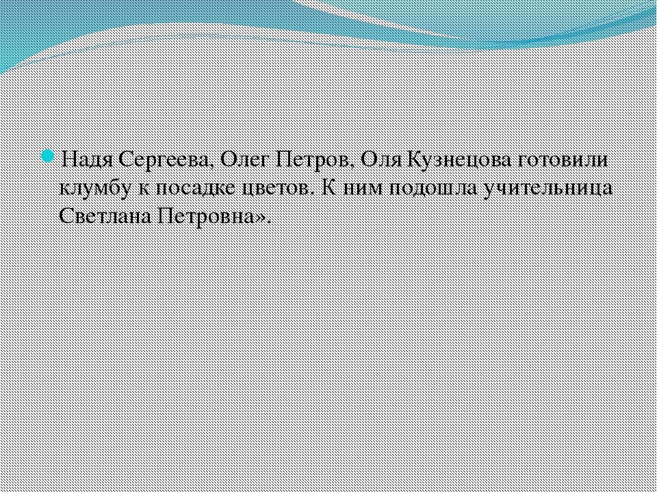 Надя Сергеева, Олег Петров, Оля Кузнецова готовили клумбу к посадке цветов....