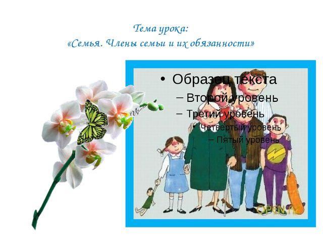 Тема урока: «Семья. Члены семьи и их обязанности»