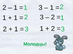 2 – 1 = 1 1 + 1 = 2 + 1 = 1 + 2 = 3 – 2 = 3 – 1 = 2 2 1 3 3 Молодцы!