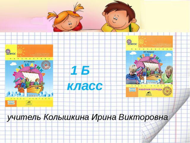 учитель Колышкина Ирина Викторовна 1 Б класс