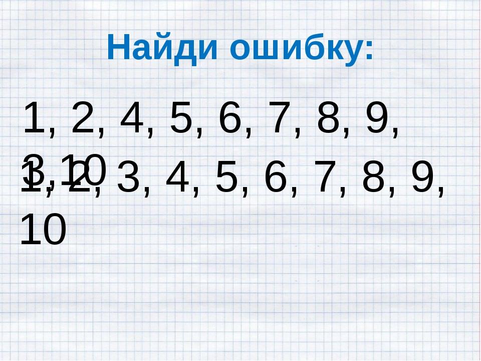 Найди ошибку: 1, 2, 4, 5, 6, 7, 8, 9, 3,10 1, 2, 3, 4, 5, 6, 7, 8, 9, 10