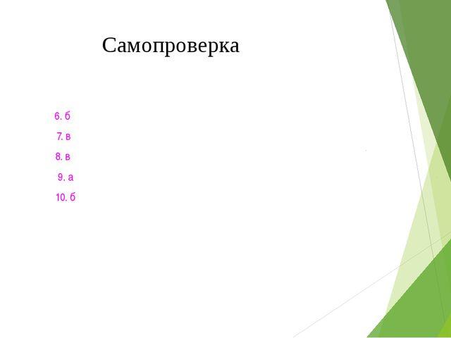 Самопроверка 1. б 6. б 2. г 7. в 3. б 8. в 4. а 9. а 5. б 10. б