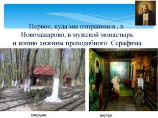 Первое, куда мы отправимся , в Новомакарово, в мужской монастырь и копию хижи