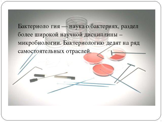 Раздел 2. Бактериология Бактериоло́гия — наука о бактериях, раздел более широ...