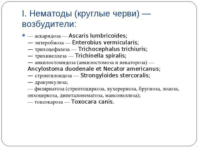 I. Нематоды (круглые черви) — возбудители: — аскаридоза — Ascaris lumbricoide...