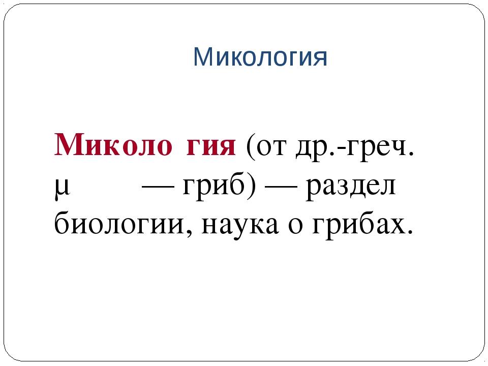 Микология Миколо́гия (от др.-греч. μύκης — гриб) — раздел биологии, наука о...