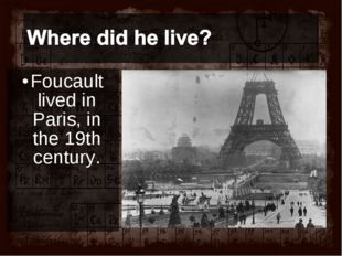 Foucault lived in Paris, in the 19th century.