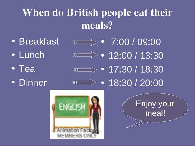 When do British people eat their meals? Breakfast Lunch Tea Dinner 7:00 / 09:...