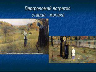 Варфоломей встретил старца - монаха