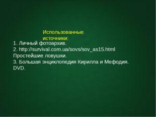 Использованные источники: 1. Личный фотоархив. 2. http://survival.com.ua/sovs