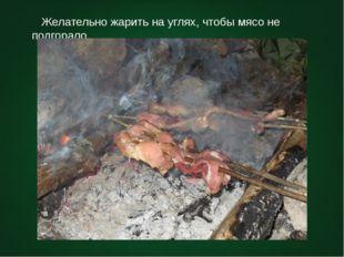 Желательно жарить на углях, чтобы мясо не подгорало.