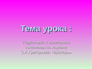 Тема урока : Подготовка к написанию сочинения по картине С.А.Григорьева «Врат