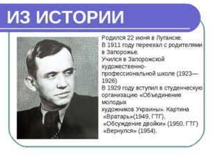 ИЗ ИСТОРИИ Родился 22июня в Луганске. В 1911 году переехал с родителями в За