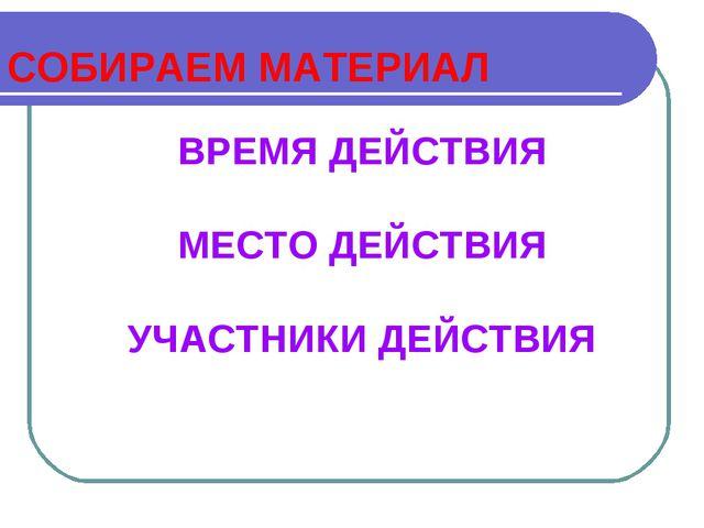 СОБИРАЕМ МАТЕРИАЛ ВРЕМЯ ДЕЙСТВИЯ МЕСТО ДЕЙСТВИЯ УЧАСТНИКИ ДЕЙСТВИЯ