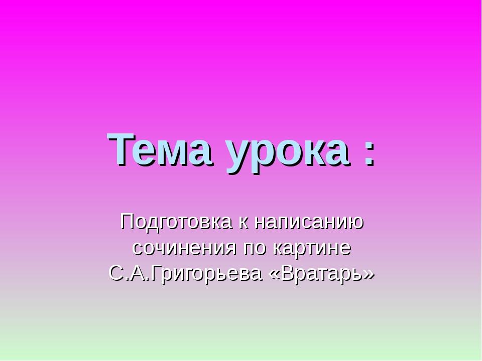 Тема урока : Подготовка к написанию сочинения по картине С.А.Григорьева «Врат...