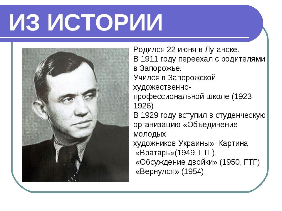 ИЗ ИСТОРИИ Родился 22июня в Луганске. В 1911 году переехал с родителями в За...