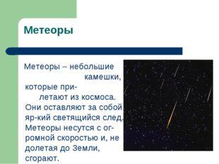Метеоры Метеоры – небольшие камешки, которые при- летают из космоса. Они оста