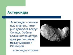 Астероиды Астероиды – это ма-лые планеты, кото-рые движутся вокруг Солнца. Ор